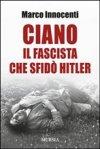 Ciano. Il fascista che sfidò Hitler